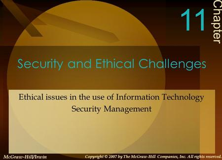 Security and Ethical Challenges Ethical issues in the use of Information Technology Security Management Chapter 11 McGraw-Hill/Irwin Copyright © 2007 by.