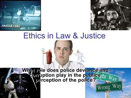 1 Ethics in Law & Justice What role does police deviance and corruption play in the publics' perception of the police?