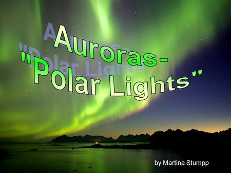 By Martina Stumpp. Overview I.What are Auroras? II.What causes them? III.Auroral Zone IV.Colors V.Auroras on other planets.