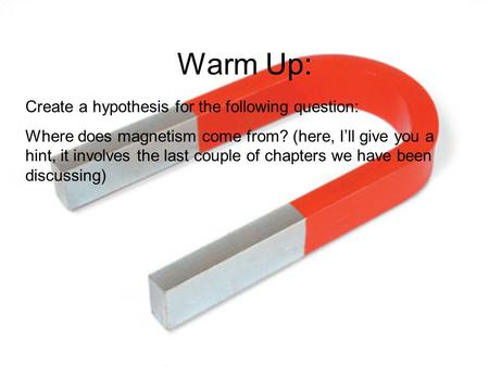 Warm Up: Create a hypothesis for the following question: Where does magnetism come from? (here, I'll give you a hint, it involves the last couple of chapters.