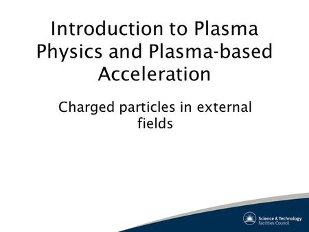 Introduction to Plasma Physics and Plasma-based Acceleration Charged particles in external fields.