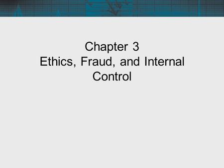 Chapter 3 Ethics, Fraud, and Internal Control. Objectives for Chapter 3 Broad issues pertaining to business ethics Ethical issues related to the use of.