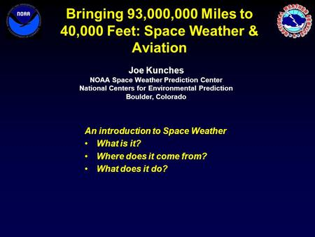 Bringing 93,000,000 Miles to 40,000 Feet: Space Weather & Aviation An introduction to Space Weather What is it? Where does it come from? What does it do?