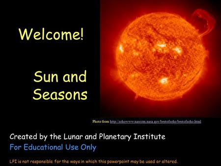 Welcome! Sun and Seasons Created by the Lunar and Planetary Institute For Educational Use Only LPI is not responsible for the ways in which this powerpoint.