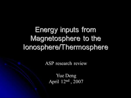 Energy inputs from Magnetosphere to the Ionosphere/Thermosphere ASP research review Yue Deng April 12 nd, 2007.
