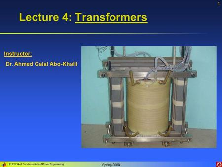 ELEN 3441 Fundamentals of <strong>Power</strong> Engineering Spring 2008 1 Instructor: Dr. Ahmed Galal Abo-Khalil Lecture 4: Transformers.