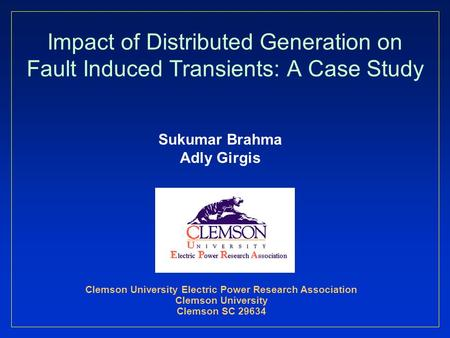 Impact of Distributed Generation on Fault Induced Transients: A Case Study Sukumar Brahma Adly Girgis Clemson University Electric Power Research Association.