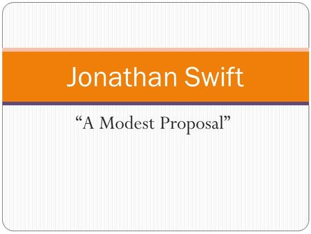 """A Modest Proposal"" Jonathan Swift. Satire ""Satire is a technique employed by writers to expose and criticize foolishness and corruption of an individual."