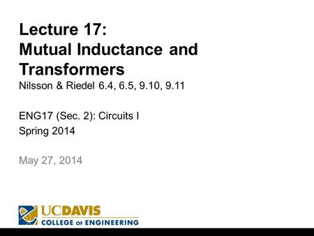 Lecture 17: Mutual Inductance and Transformers Nilsson & Riedel 6.4, 6.5, 9.10, 9.11 ENG17 (Sec. 2): Circuits I Spring 2014 1 May 27, 2014.