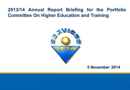 2013/14 Annual Report Briefing for the Portfolio Committee On Higher Education and Training 5 November 2014.