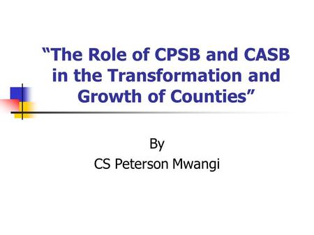 """The Role of CPSB and CASB in the Transformation and Growth of Counties"" By CS Peterson Mwangi."