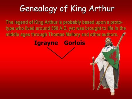 Genealogy of King Arthur IgrayneGorlois The legend of King Arthur is probably based upon a proto- type who lived around 550 A.D. yet was brought to life.