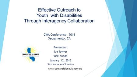 Effective Outreach to Youth with Disabilities Through Interagency Collaboration CWA Conference, 2016 Sacramento, CA Presenters: Sue Sawyer Vicki Shadd.
