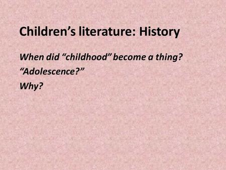 "Children's literature: History When did ""childhood"" become a thing? ""Adolescence?"" Why?"