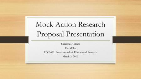 Mock Action Research Proposal Presentation Sharelius Holmes Dr. Miller EDU 671: Fundamental of Educational Research March 3, 2016.