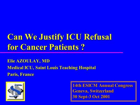 Can We Justify ICU Refusal for Cancer Patients ? Elie AZOULAY, MD Medical ICU, Saint Louis Teaching Hospital Paris, France 14th ESICM Annual Congress Geneva,