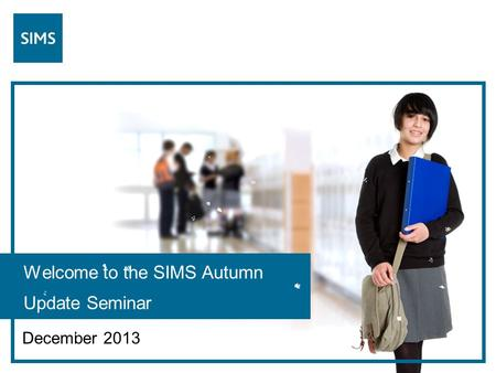 Welcome to the SIMS Autumn Update Seminar December 2013.