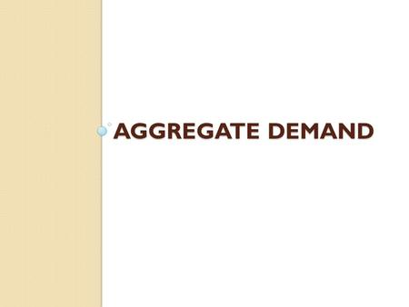 AGGREGATE DEMAND. Aggregate Demand (AD) Shows the amount of Real GDP that the private, public and foreign sector collectively desire to purchase at each.