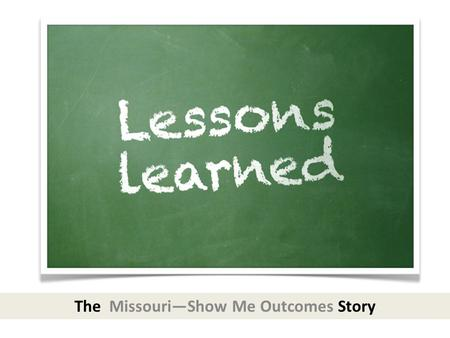 The Missouri—Show Me Outcomes Story. Missouri Integrated Model (2007 SPDG)