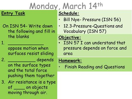 Monday, March 14 th Entry Task On ISN 54- Write down the following and fill in the blanks 1._____________ oppose motion when surfaces resist sliding 2.__________.