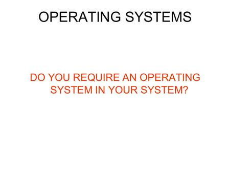 OPERATING SYSTEMS DO YOU REQUIRE AN OPERATING SYSTEM IN YOUR SYSTEM?