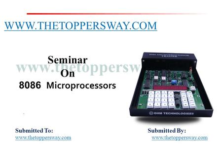 Submitted To: Submitted By: www.thetoppersway.com WWW.THETOPPERSWAY.COM Seminar On 8086 Microprocessors.