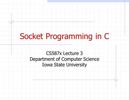 Socket Programming in C CS587x Lecture 3 Department of Computer Science Iowa State University.