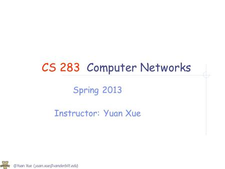 @Yuan Xue CS 283Computer Networks Spring 2013 Instructor: Yuan Xue.