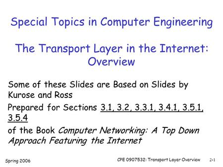 Spring 2006 CPE 0907532: Transport Layer Overview2-1 Special Topics in Computer Engineering The Transport Layer in the Internet: Overview Some of these.
