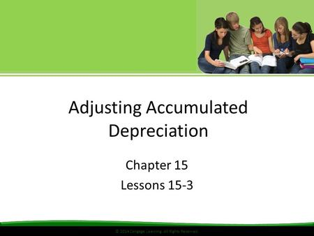 © 2014 Cengage Learning. All Rights Reserved. Adjusting Accumulated Depreciation Chapter 15 Lessons 15-3.