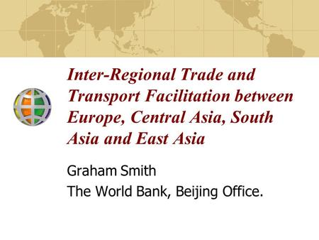 Inter-Regional Trade and Transport Facilitation between Europe, Central Asia, South Asia and East Asia Graham Smith The World Bank, Beijing Office.