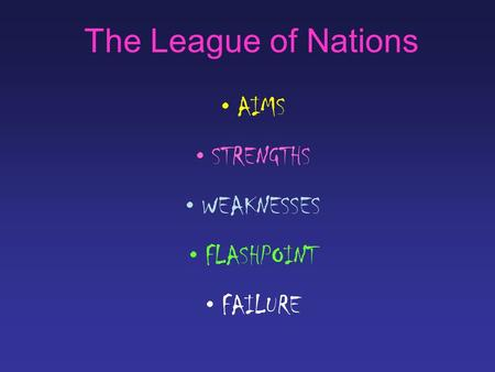 The League of Nations AIMS STRENGTHS WEAKNESSES FLASHPOINT FAILURE.