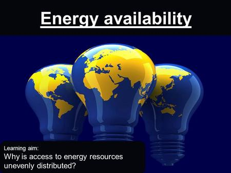 Energy availability Learning aim: Why is access to energy resources unevenly distributed?