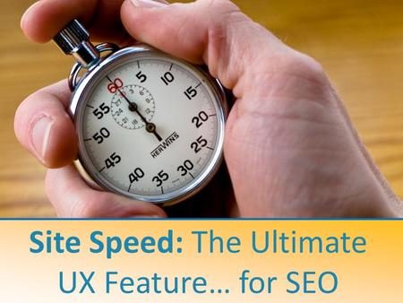 Site Speed: The Ultimate UX Feature… for SEO. A case study on how to increase search engine crawling and online conversion Jonathon Colman In-House SEO.