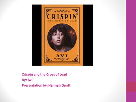 Crispin and the Cross of Lead By: Avi Presentation by: Hannah Gantt.