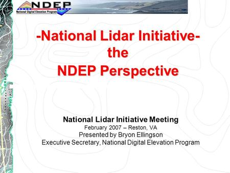 -National Lidar Initiative- the NDEP Perspective National Lidar Initiative Meeting February 2007 – Reston, VA Presented by Bryon Ellingson Executive Secretary,