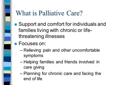 What is Palliative Care? n Support and comfort for individuals and families living with chronic or life- threatening illnesses n Focuses on: –Relieving.