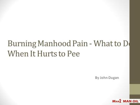 Burning Manhood Pain - What to Do When It Hurts to Pee By John Dugan.