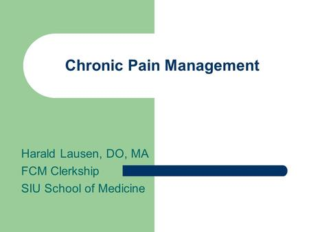 Chronic Pain Management Harald Lausen, DO, MA FCM Clerkship SIU School of Medicine.