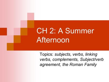 CH 2: A Summer Afternoon Topics: subjects, verbs, linking verbs, complements, Subject/verb agreement, the Roman Family.