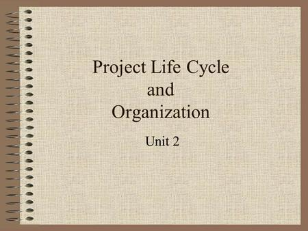 Project Life Cycle and Organization Unit 2. Project Life Cycle Defines the phases that connect the beginning of a project to its end What technical work.