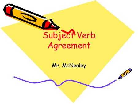 Subject Verb Agreement Mr. McNealey. Subject Verb Agreement Subjects must agree with their verbs in number and gender Singular subjects take singular.