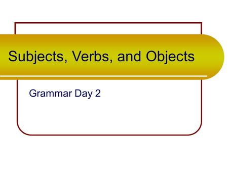 Subjects, Verbs, and Objects Grammar Day 2 Take out your grammar packet. On (blank) page 4, copy down the following sentences…