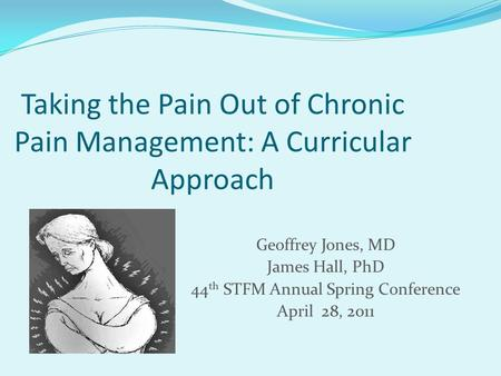 Taking the Pain Out of Chronic Pain Management: A Curricular Approach Geoffrey Jones, MD James Hall, PhD 44 th STFM Annual Spring Conference April 28,