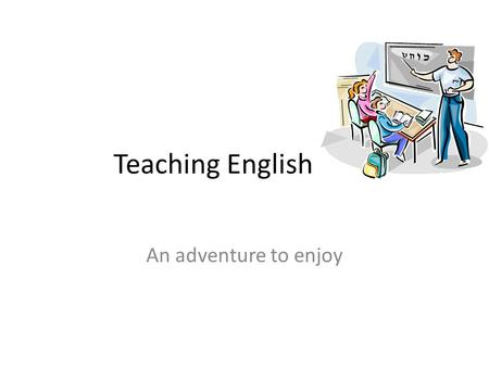 Teaching English An adventure to enjoy. Important things to take care on One of the most important things to deal with, is grammar, the way to structure.