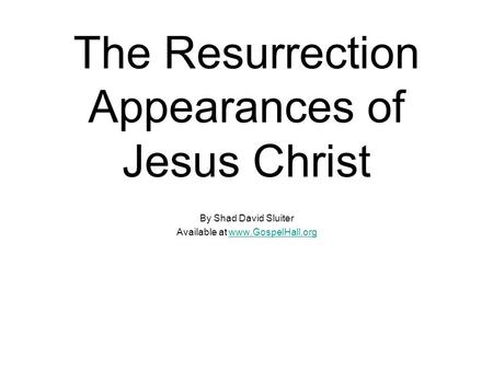 The Resurrection Appearances of Jesus Christ By Shad David Sluiter Available at www.GospelHall.orgwww.GospelHall.org.