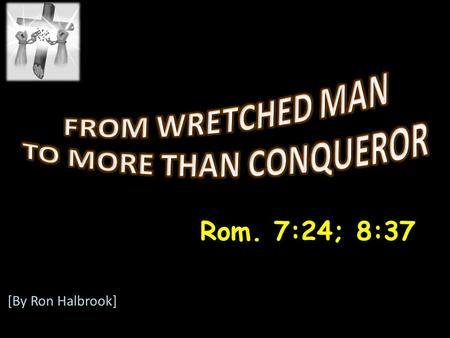 Rom. 7:24; 8:37 [By Ron Halbrook]. Introduction: 1. Rom. 7:24; 8:37 God transforms us in Christ 2.