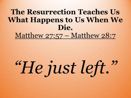 "The Resurrection Teaches Us What Happens to Us When We Die. Matthew 27:57 – Matthew 28:7 ""He just left."""