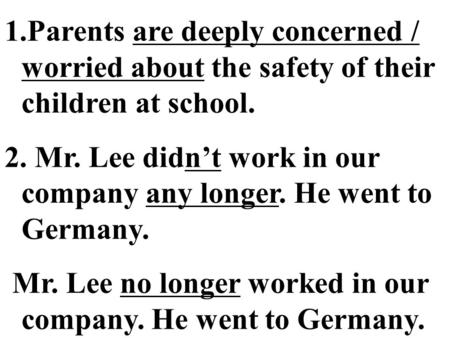 1.Parents are deeply concerned / worried about the safety of their children at school. 2. Mr. Lee didn't work in our company any longer. He went to Germany.