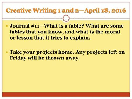 Journal #11—What is a fable? What are some fables that you know, and what is the moral or lesson that it tries to explain. Take your projects home. Any.